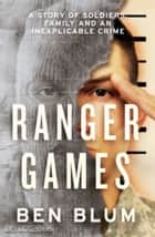 Ranger Games: A Story of Soldiers, Family and an Inexplicable Crime eBook by Ben Blum