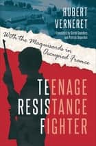 Teenage Resistance Fighter - With the Maquisards in Occupied France ebook by Hubert Verneret, Patrick Depardon, Sarah Saunders