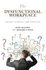 The Dysfunctional Workplace - Theory, Stories, and Practice ebook by Seth Allcorn,Howard F. Stein