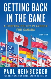 Getting Back in the Game - A Foreign Policy Handbook for Canada ebook by Paul Heinbecker