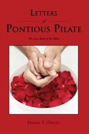 Letters of Pontious Pilate - The Lost Book of the Bible ebook by Daniel F. Owsley