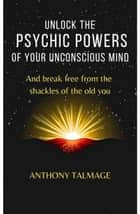 Unlock The Psychic Powers Of Your Unconsious Mind - Psychic Mind series, #3 ebook by Anthony Talmage