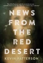 News From the Red Desert - A novel ebook by Kevin Patterson