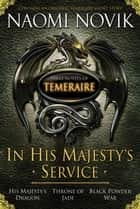 In His Majesty's Service: Three Novels of Temeraire (His Majesty's Service,Throne of Jade, and Black Powder War) ebook by Naomi Novik