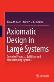 Axiomatic Design in Large Systems - Complex Products, Buildings and Manufacturing Systems ebook by Amro M. Farid,Nam P. Suh