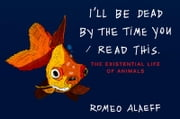 I'll Be Dead by the Time You Read This - The Existential Life of Animals ebook by Romeo Alaeff