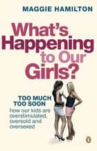 What's Happening to Our Girls? ebook by Maggie Hamilton
