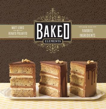 Baked Elements - Our Ten Favorite Ingredients ebook by Renato Poliafito,Matt Lewis,Tina Rupp