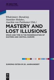 Mastery and Lost Illusions - Space and Time in the Modernization of Eastern and Central Europe ebook by Wlodzimierz Borodziej,Stanislav Holubec,Joachim Puttkamer