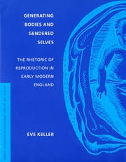 Generating Bodies and Gendered Selves - The Rhetoric of Reproduction in Early Modern England ebook by Eve Keller
