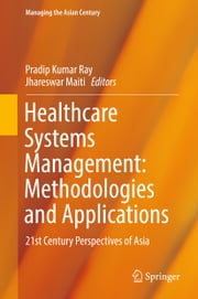 Healthcare Systems Management: Methodologies and Applications - 21st Century Perspectives of Asia ebook by Pradip Kumar Ray, Jhareswar Maiti
