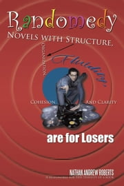 Randomedy - Novels with Structure, Organization, Fluidity, Cohesion, and Clarity are for Losers ebook by Nathan Andrew Roberts