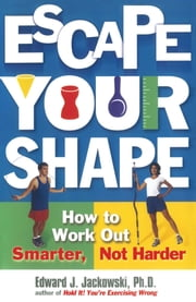 Escape Your Shape - How to Work Out Smarter, Not Harder ebook by Edward Jackowski, Ph.D.