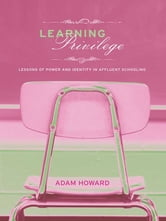 Learning Privilege - Lessons of Power and Identity in Affluent Schooling ebook by Adam Howard