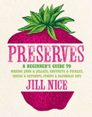 Preserves: A beginner's guide to making jams and jellies, chutneys and pickles, sauces and ketchups, syrups and alcoholic sips ebook by Jill Nice