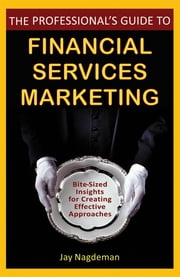 The Professional's Guide to Financial Services Marketing - Bite-Sized Insights For Creating Effective Approaches ebook by Jay Nagdeman