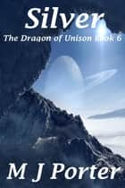 Silver (The Dragon of Unison Book 6) ebook by M J Porter