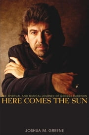 Here Comes the Sun - The Spiritual and Musical Journey of George Harrison ebook by Joshua M. Greene