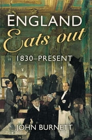 England Eats Out - A Social History of Eating Out in England from 1830 to the Present ebook by John Burnett
