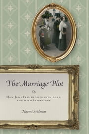 The Marriage Plot - Or, How Jews Fell in Love with Love, and with Literature ebook by Naomi Seidman