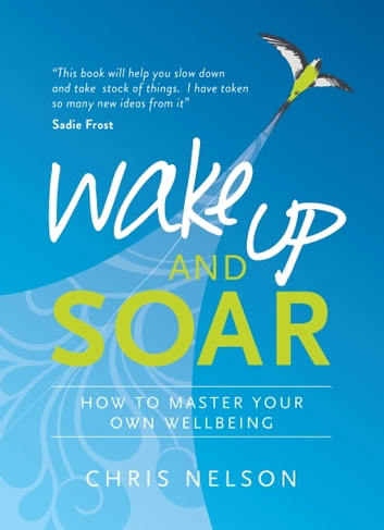Wake Up and SOAR - How to Master Your Own Wellbeing ebook by Chris Nelson