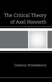 The Critical Theory of Axel Honneth ebook by Danielle Petherbridge