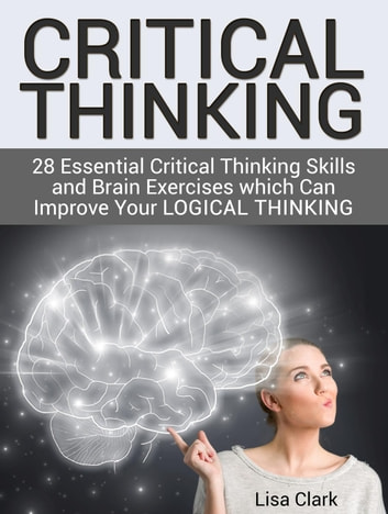 Critical Thinking: 28 Essential Critical Thinking Skills and Brain Exercises which Can Improve Your Logical Thinking ebook by Lisa Clark