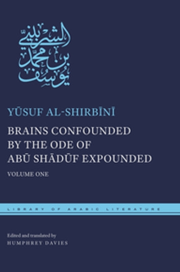 Brains Confounded by the Ode of Abū Shādūf Expounded - Volume One ebook by Humphrey Davies,Yūsuf al-Shirbīnī
