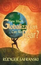 How Much Globalization Can We Bear? ebook by Patrick Camiller, Rüdiger Safranski