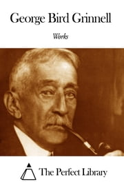 Works of George Bird Grinnell ebook by George Bird Grinnell