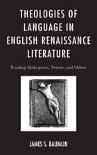 Theologies of Language in English Renaissance Literature - Reading Shakespeare, Donne, and Milton ebook by James S. Baumlin