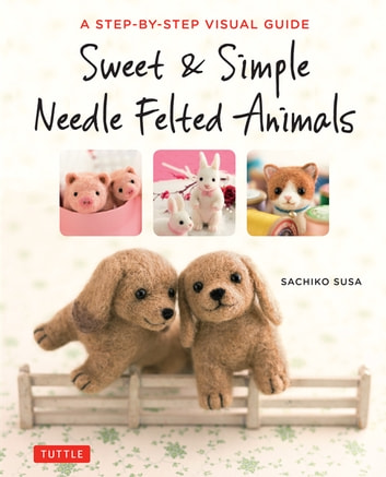 Sweet & Simple Needle Felted Animals - A Step-By-Step Visual Guide ebook by Sachiko Susa