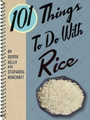 101 Things to do with Rice ebook by Donna Kelly,Stephanie Ashcraft