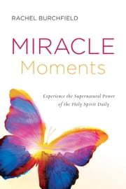 Miracle Moments - Experience the Supernatural Power of the Holy Spirit Daily ebook by Rachel Burchfield