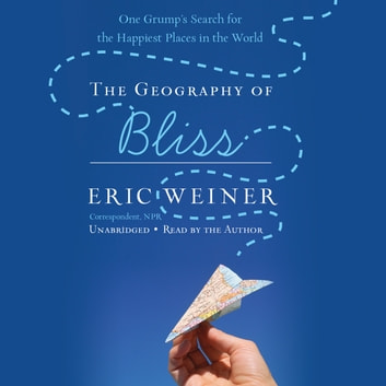 The Geography of Bliss - One Grump's Search for the Happiest Places in the World audiobook by Eric Weiner