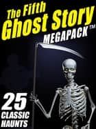 The Fifth Ghost Story MEGAPACK ® - 25 Classic Haunts eBook by Mary Elizabeth Braddon Mary Elizabeth Mary Elizabeth Braddon Braddon, Lafcadio Hearn, A.T. Quiller-Couch,...