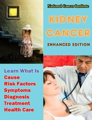 Kidney Cancer - Learn What Is Cause, Risk Factors, Symptoms, Diagnosis, Treatment, Health Care ebook by National Cancer Institute