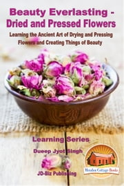 Beauty Everlasting: Dried and Pressed Flowers - Learning the Ancient Art of Drying and Pressing Flowers and Creating Things of Beauty ebook by Dueep Jyot Singh