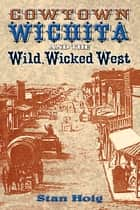 Cowtown Wichita and the Wild, Wicked West ebook by Stan Hoig