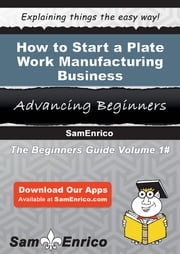 How to Start a Plate Work Manufacturing Business ebook by Aliza Stearns,Sam Enrico