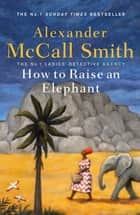 How to Raise an Elephant ebook by Alexander McCall Smith