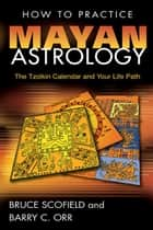 How to Practice Mayan Astrology ebook by Bruce Scofield,Barry C. Orr