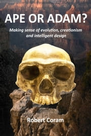 Ape or Adam?: Making sense of evolution, creationism and intelligent design ebook by Robert Coram