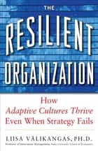 The Resilient Organization: How Adaptive Cultures Thrive Even When Strategy Fails ebook by Liisa Välikangas