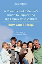 A Friend's and Relative's Guide to Supporting the Family with Autism - How Can I Help? ebook by Ann Palmer,Stephen M. Shore