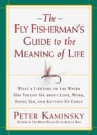 The Fly Fisherman's Guide to the Meaning of Life - What a Lifetime on the Water Has Taught Me about Love, Work, Food, Sex, and Getting Up Early ebook by Peter Kaminsky