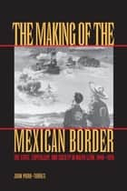 The Making of the Mexican Border ebook by Juan Mora-Torres