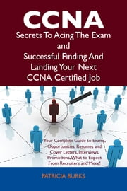 CCNA Secrets To Acing The Exam and Successful Finding And Landing Your Next CCNA Certified Job ebook by Patricia Burks