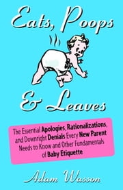 Eats, Poops & Leaves - The Essential Apologies, Rationalizations, and Downright Denials Every New Paren t Needs to Know and Other Fundamentals of Baby Etiquette ebook by Adam Wasson