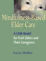 Mindfulness-Based Elder Care: A CAM Model for Frail Elders and Their Caregivers ebook by McBee, Lucia, LCSW, MPH